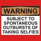 WARNING: SUBJECT TO SPONTANEOUS OUTBURSTS OF TAKING SELFIES by Bundjum