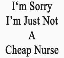 I'm Sorry I'm Just Not A Cheap Nurse  by supernova23