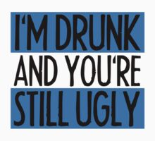 I'm Drunk And You're Still Ugly by Style-O-Mat
