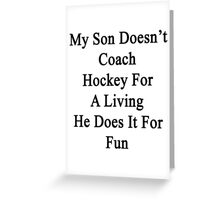 My Son Doesn't Coach Hockey For A Living He Does It For Fun  Greeting Card
