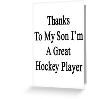 Thanks To My Son I'm A Great Hockey Player  Greeting Card