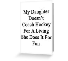 My Daughter Doesn't Coach Hockey For A Living She Does It For Fun  Greeting Card