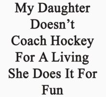 My Daughter Doesn't Coach Hockey For A Living She Does It For Fun  by supernova23