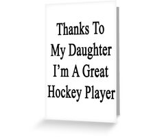 Thanks To My Daughter I'm A Great Hockey Player  Greeting Card
