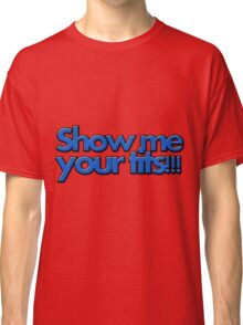 SHOW ME YOUR TITS!!! Classic T-Shirt