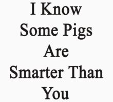 I Know Some Pigs Are Smarter Than You  by supernova23