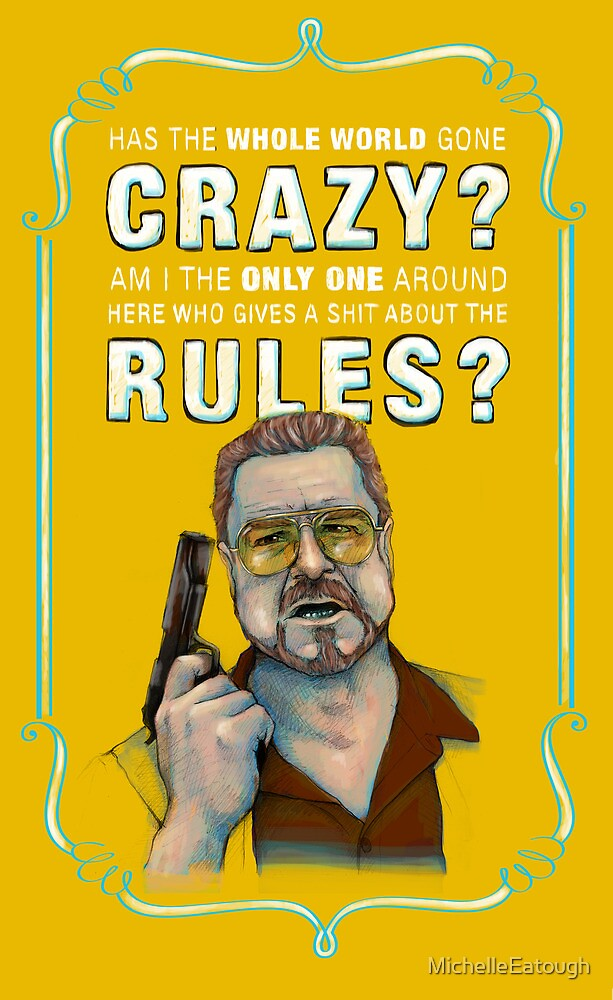 BIG LEBOWSKI- Walter Sobchak- Has the whole world gone crazy? by MichelleEatough