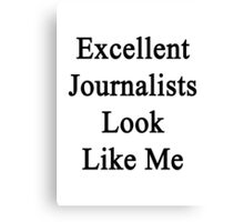 Excellent Journalists Look Like Me Canvas Print