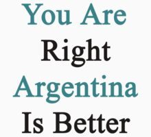 You Are Right Argentina Is Better  by supernova23