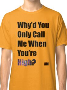 Why'd you only call me when you're high? (Arctic Monkeys) Classic T-Shirt