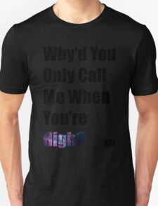 Why'd you only call me when you're high? (Arctic Monkeys) Unisex T-Shirt