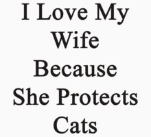 I Love My Wife Because She Protects Cats by supernova23