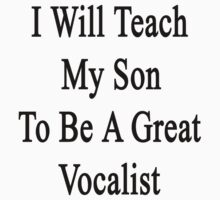 I Will Teach My Son To Be A Great Vocalist  by supernova23