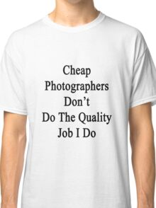 Cheap Photographers Don't Do The Quality Job I Do  Classic T-Shirt
