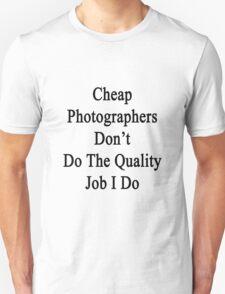 Cheap Photographers Don't Do The Quality Job I Do  T-Shirt