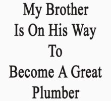 My Brother Is On His Way To Become A Great Plumber  by supernova23