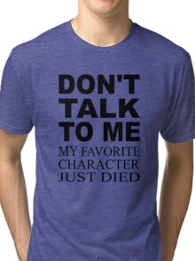 Don't Talk To Me. My Favorite Character Just Died Tri-blend T-Shirt
