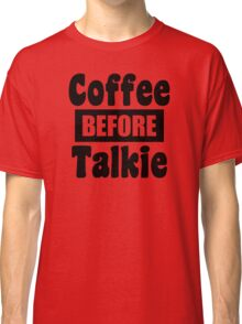 coffee before talkie black text Classic T-Shirt