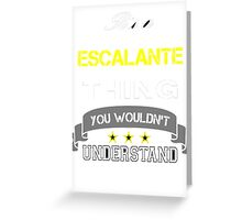 ESCALANTE It's thing you wouldn't understand !! - T Shirt, Hoodie, Hoodies, Year, Birthday Greeting Card