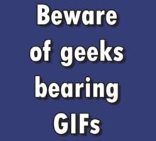 Beware of Geeks Bearing GIFs by mblease