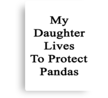 My Daughter Lives To Protect Pandas  Canvas Print