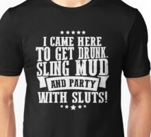 I Came Here To Get Drunk Sling Mud And Party With Sluts Unisex T-Shirt