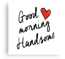 Good Morning Handsome  Canvas Print