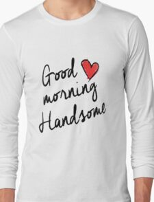Good Morning Handsome  Long Sleeve T-Shirt