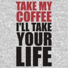 Take my coffee I'll take your life by moonshine and lollipops