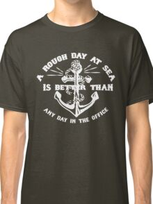 A ROUGH DAY AT SEA IS BETTER THAN ANY DAY IN THE OFFICE Classic T-Shirt