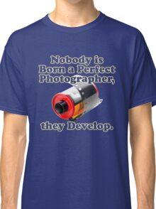 Nobody is Born a Perfect Photographer Classic T-Shirt