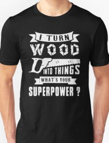 I Turn Wood Into Things What's Your Superpower Unisex T-Shirt