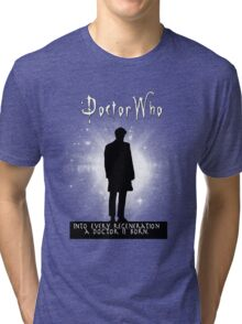 Into every regeneration a Doctor is born Tri-blend T-Shirt