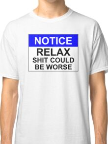 Notice: RELAX Shit Could Be Worse Classic T-Shirt