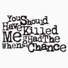 You should have killed me when you had the chance by skyeejohnston