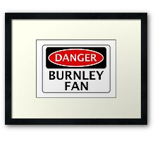 DANGER BURNLEY FAN, FOOTBALL FUNNY FAKE SAFETY SIGN Framed Print