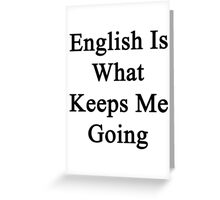 English Is What Keeps Me Going  Greeting Card