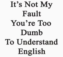 It's Not My Fault You're Too Dumb To Understand English  by supernova23