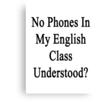 No Phones In My English Class Understood?  Canvas Print