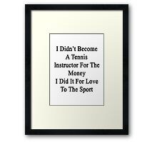 I Didn't Become A Tennis Instructor For The Money I Did It For Love To The Sport Framed Print