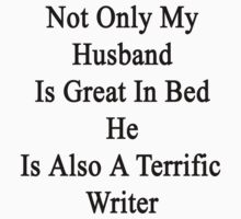 Not Only My Husband Is Great In Bed He Is Also A Terrific Writer  by supernova23