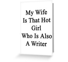 My Wife Is That Hot Girl Who Is Also A Writer  Greeting Card