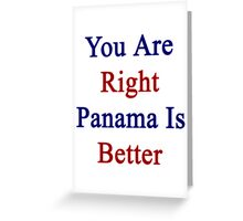 You Are Right Panama Is Better  Greeting Card