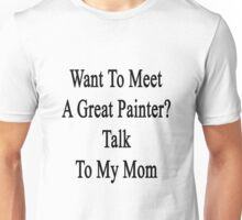 Want To Meet A Great Painter? Talk To My Mom  Unisex T-Shirt