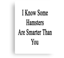 I Know Some Hamsters Are Smarter Than You  Canvas Print