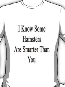 I Know Some Hamsters Are Smarter Than You  T-Shirt