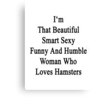 I'm That Beautiful Smart Sexy Funny And Humble Woman Who Loves Hamsters  Canvas Print