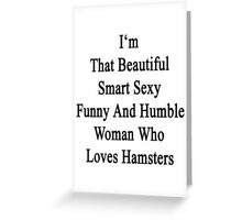 I'm That Beautiful Smart Sexy Funny And Humble Woman Who Loves Hamsters  Greeting Card