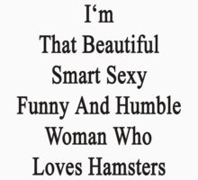 I'm That Beautiful Smart Sexy Funny And Humble Woman Who Loves Hamsters  by supernova23