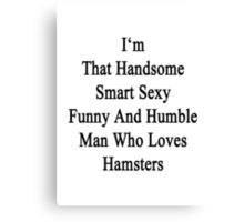 I'm That Handsome Smart Sexy Funny And Humble Man Who Loves Hamsters  Canvas Print